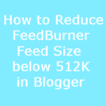 How to Reduce FeedBurner Feed Size below 512K in Blogger